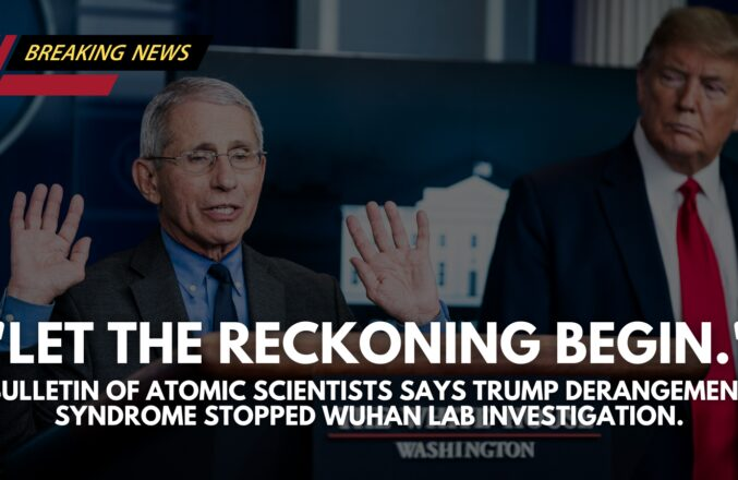 Atomic Scientist Mag: Left Media Failed to Ask Questions Over Wuhan Lab… Trump Derangement Syndrome Let China Off The Hook.